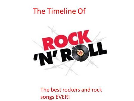 The Timeline Of The best rockers and rock songs EVER!