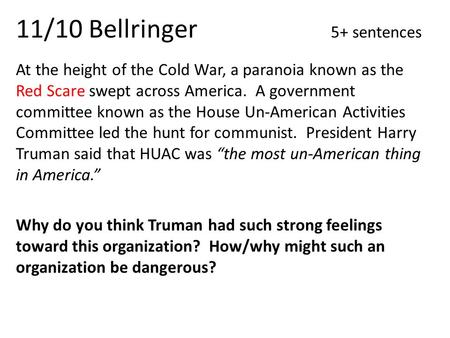 11/10 Bellringer 5+ sentences At the height of the Cold War, a paranoia known as the Red Scare swept across America. A government committee known as the.