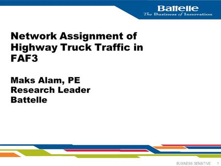 BUSINESS SENSITIVE 1 Network Assignment of Highway Truck Traffic in FAF3 Maks Alam, PE Research Leader Battelle.