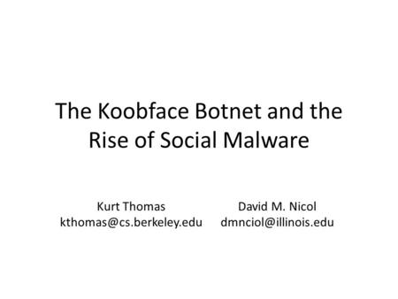 The Koobface Botnet and the Rise of Social Malware Kurt Thomas David M. Nicol
