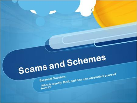 Scams and Schemes Essential Question: What is identity theft, and how can you protect yourself from it?