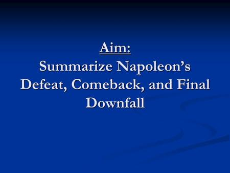 Aim: Summarize Napoleon's Defeat, Comeback, and Final Downfall.