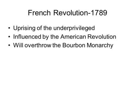 French Revolution-1789 Uprising of the underprivileged Influenced by the American Revolution Will overthrow the Bourbon Monarchy.
