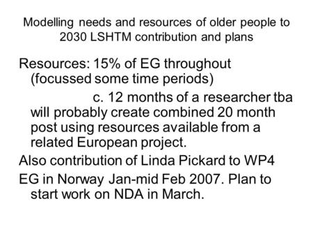 Modelling needs and resources of older people to 2030 LSHTM contribution and plans Resources: 15% of EG throughout (focussed some time periods) c. 12 months.