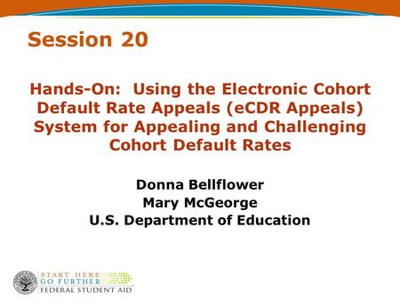 Session 20 Hands-On: Using the Electronic Cohort Default Rate Appeals (eCDR Appeals) System for Appealing and Challenging Cohort Default Rates Donna Bellflower.