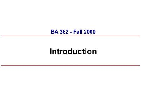 "Introduction BA 362 - Fall 2000. Syllabus n Work experience forms, NDA n Materials n Team memberships, team ""case"" topic selections n Assignments – Discussion."