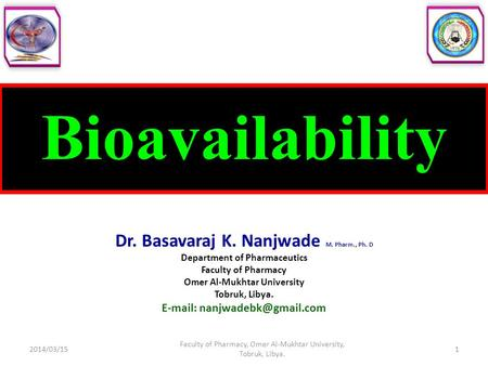 Bioavailability Dr. Basavaraj K. Nanjwade M. Pharm., Ph. D Department of Pharmaceutics Faculty of Pharmacy Omer Al-Mukhtar University Tobruk, Libya. E-mail: