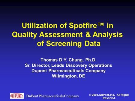 DuPont Pharmaceuticals Company Utilization of Spotfire™ in Quality Assessment & Analysis of Screening Data Thomas D.Y. Chung, Ph.D. Sr. Director, Leads.