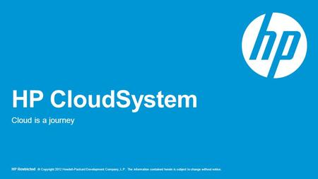 HP Restricted © Copyright 2012 Hewlett-Packard Development Company, L.P. The information contained herein is subject to change without notice. HP CloudSystem.