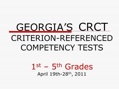 GEORGIA'S CRCT CRITERION-REFERENCED COMPETENCY TESTS 1 st – 5 th Grades April 19th-28 th, 2011.