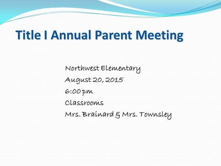 Title I Annual Parent Meeting Northwest Elementary August 20, 2015 6:00 pm Classrooms Mrs. Brainard & Mrs. Townsley.