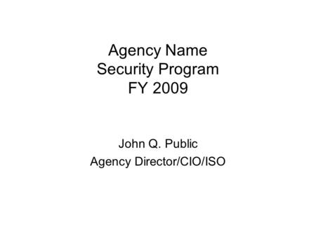 Agency Name Security Program FY 2009 John Q. Public Agency Director/CIO/ISO.
