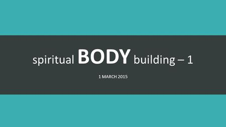 Spiritual BODY building – 1 1 MARCH 2015. Gifts of the Spirit.