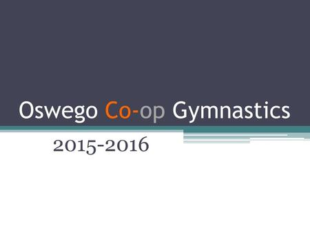 Oswego Co-op Gymnastics 2015-2016. Team Information Meeting Welcome! - Introductions Registration along with a current physical must be complete on Oswego.8to18.org.