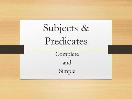 Subjects & Predicates Complete and Simple. Complete Subject This includes ALL of the words in the subject of the sentence. Our English class took a test.