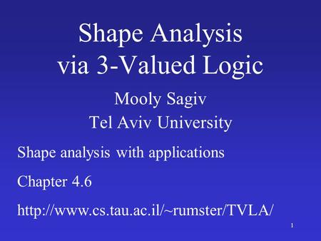 1 Shape Analysis via 3-Valued Logic Mooly Sagiv Tel Aviv University Shape analysis with applications Chapter 4.6