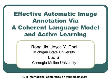 Effective Automatic Image Annotation Via A Coherent Language Model and Active Learning Rong Jin, Joyce Y. Chai Michigan State University Luo Si Carnegie.