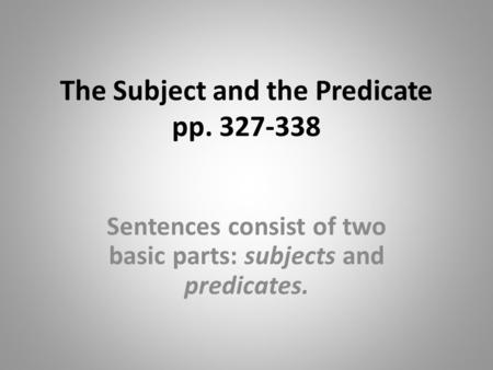 The Subject and the Predicate pp. 327-338 Sentences consist of two basic parts: subjects and predicates.