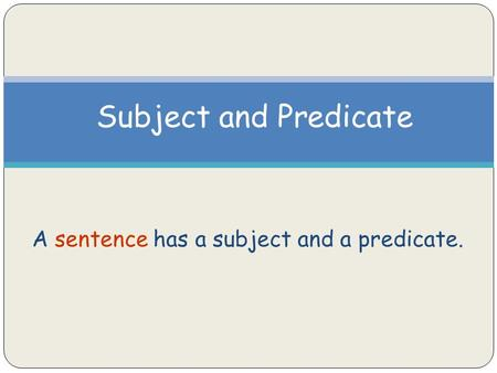 Subject and Predicate A sentence has a subject and a predicate.