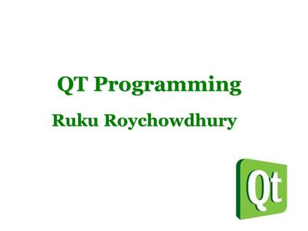 QT Programming QT Programming Ruku Roychowdhury. Background QT is a cross platform application framework. Widely used to develop GUI applications. Originally.