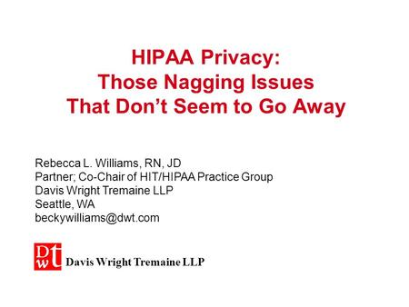 HIPAA Privacy: Those Nagging Issues That Don't Seem to Go Away Rebecca L. Williams, RN, JD Partner; Co-Chair of HIT/HIPAA Practice Group Davis Wright.
