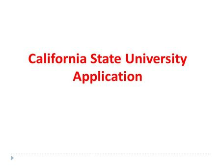California State University Application. CONGRATULATIONS ON STARTING YOUR NEW APPLICATION! REMINDERS: DON'T ASSUME ANYTHING! IT IS UP TO YOU TO ENSURE.