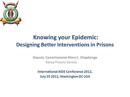 Knowing your Epidemic: Designing Better Interventions in Prisons Deputy Commissioner Mary C. Chepkonga Kenya Prisons Service International AIDS Conference.