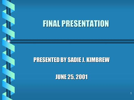 1 FINAL PRESENTATION PRESENTED BY SADIE J. KIMBREW JUNE 25, 2001.