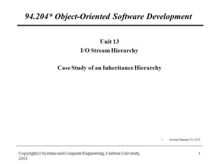 Copyright(c) Systems and Computer Engineering, Carleton Univeristy, 2001 1 94.204* Object-Oriented Software Development Unit 13 I/O Stream Hierarchy Case.