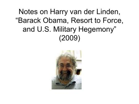 "Notes on Harry van der Linden, ""Barack Obama, Resort to Force, and U.S. Military Hegemony"" (2009)"