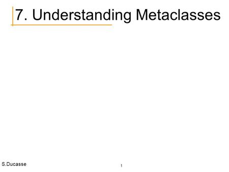 S.Ducasse 1 7. Understanding Metaclasses. S.Ducasse 2 Roadmap Metaclasses in 7 points Indexed Classes Class Instance Variables Class Variables Pool Dictionaries.