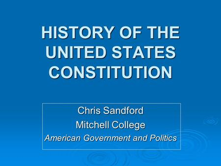 HISTORY OF THE UNITED STATES CONSTITUTION Chris Sandford Mitchell College American Government and Politics.