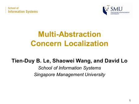 Multi-Abstraction Concern Localization Tien-Duy B. Le, Shaowei Wang, and David Lo School of Information Systems Singapore Management University 1.