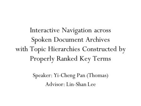 Interactive Navigation across Spoken Document Archives with Topic Hierarchies Constructed by Properly Ranked Key Terms Speaker: Yi-Cheng Pan (Thomas) Advisor: