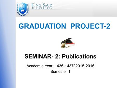 GRADUATION PROJECT-2 SEMINAR- 2: Publications Academic Year: 1436-1437/ 2015-2016 Semester 1.