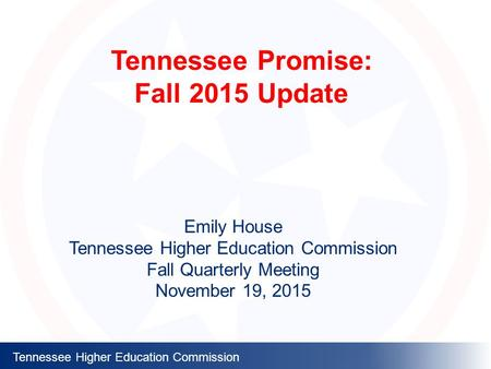 Tennessee Higher Education Commission Tennessee Promise: Fall 2015 Update Emily House Tennessee Higher Education Commission Fall Quarterly Meeting November.