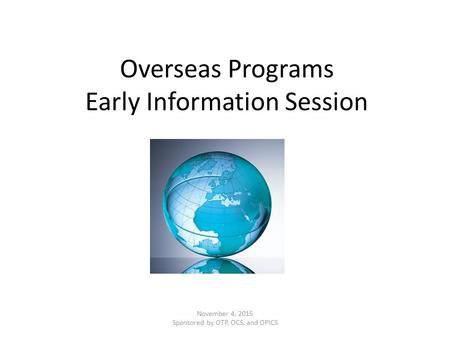 Overseas Programs Early Information Session November 4, 2015 Sponsored by OTP, OCS, and OPICS.
