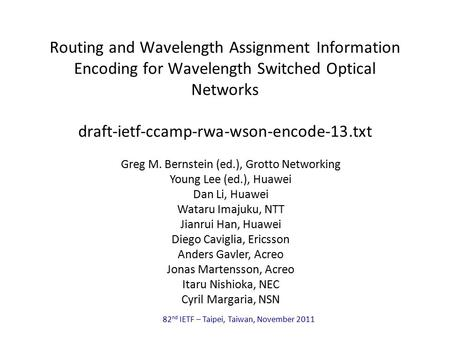 82 nd IETF – Taipei, Taiwan, November 2011 Routing and Wavelength Assignment Information Encoding for Wavelength Switched Optical Networks draft-ietf-ccamp-rwa-wson-encode-13.txt.