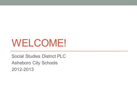 WELCOME! Social Studies District PLC Asheboro City Schools 2012-2013.