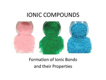 IONIC COMPOUNDS Formation of Ionic Bonds and their Properties.