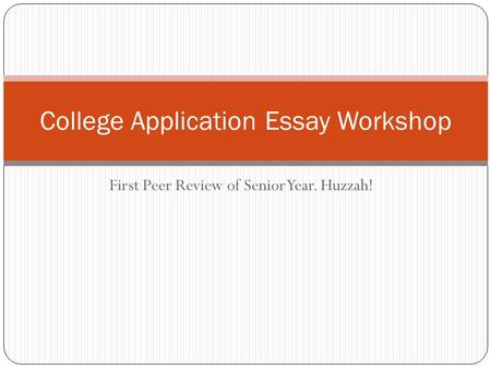 First Peer Review of Senior Year. Huzzah! College Application Essay Workshop.
