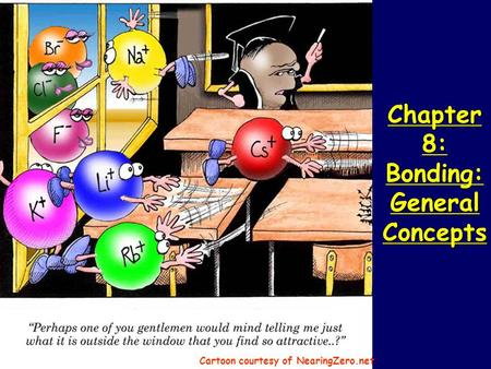 Chapter 8: Bonding: General Concepts Chapter 8: Bonding: General Concepts Cartoon courtesy of NearingZero.net.