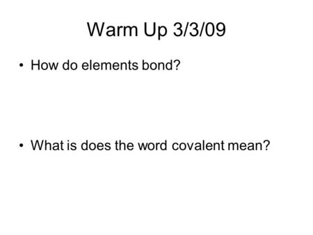 Warm Up 3/3/09 How do elements bond? What is does the word covalent mean?