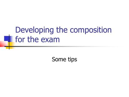 Developing the composition for the exam Some tips.