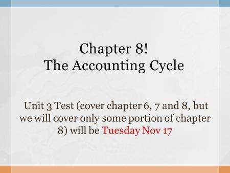 Chapter 8! The Accounting Cycle Unit 3 Test (cover chapter 6, 7 and 8, but we will cover only some portion of chapter 8) will be Tuesday Nov 17.