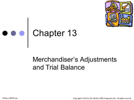 Copyright © 2011 by The McGraw-Hill Companies, Inc. All rights reserved. McGraw-Hill/Irwin Chapter 13 Merchandiser's Adjustments and Trial Balance.
