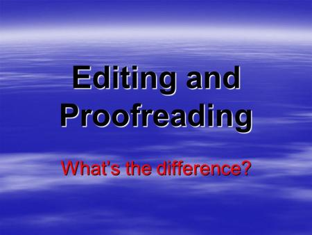 Editing and Proofreading What's the difference? Editing… changes the content of the letter, memo or report…  to communicate the meaning efficiently.