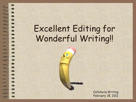 Excellent Editing for Wonderful Writing!! Cafeteria Writing February 18, 2011.