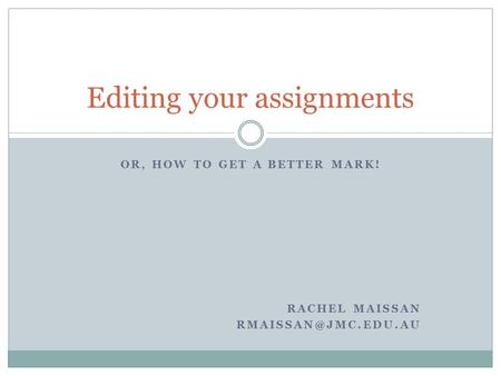 OR, HOW TO GET A BETTER MARK! RACHEL MAISSAN Editing your assignments.