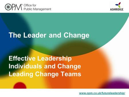 Www.opm.co.uk/futureleadership/ The Leader and Change Effective Leadership Individuals and Change Leading Change Teams.